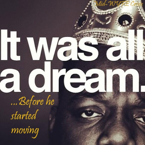 It was all a dream. Notorious BIG